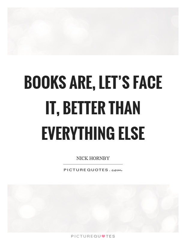 Books are, let's face it, better than everything else Picture Quote #1