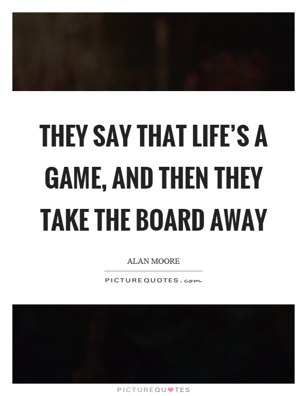 They say that life's a game, and then they take the board away Picture Quote #1