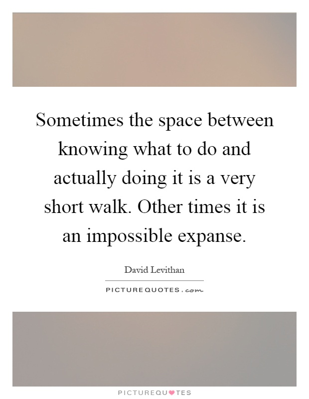 Sometimes the space between knowing what to do and actually doing it is a very short walk. Other times it is an impossible expanse Picture Quote #1