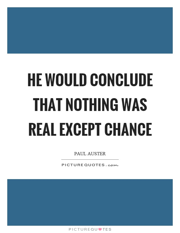 He would conclude that nothing was real except chance Picture Quote #1