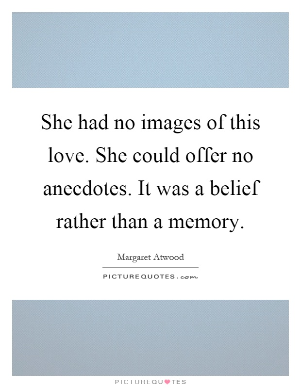 She had no images of this love. She could offer no anecdotes. It was a belief rather than a memory Picture Quote #1