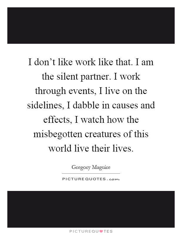 I don't like work like that. I am the silent partner. I work through events, I live on the sidelines, I dabble in causes and effects, I watch how the misbegotten creatures of this world live their lives Picture Quote #1