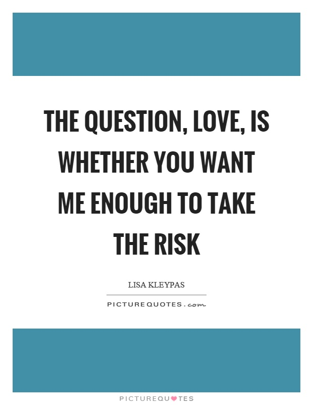 The question, love, is whether you want me enough to take the risk Picture Quote #1