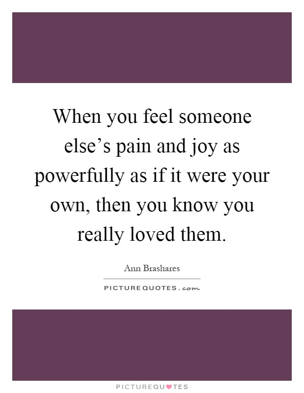 When you feel someone else's pain and joy as powerfully as if it were your own, then you know you really loved them Picture Quote #1