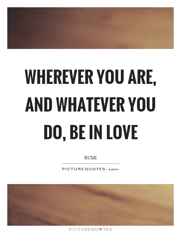 Wherever you are, and whatever you do, be in love Picture Quote #1