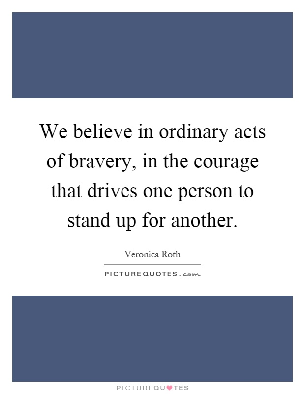 We believe in ordinary acts of bravery, in the courage that drives one person to stand up for another Picture Quote #1