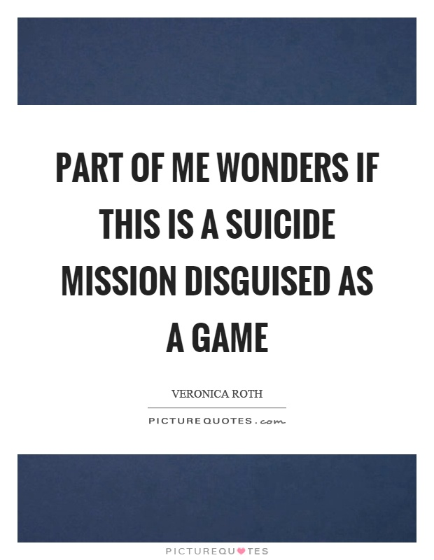 Part of me wonders if this is a suicide mission disguised as a game Picture Quote #1