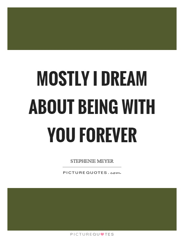 Mostly I dream about being with you forever Picture Quote #1