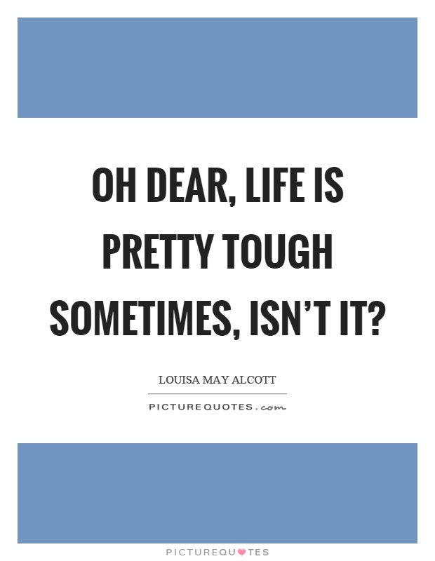 Oh dear, life is pretty tough sometimes, isn't it? Picture Quote #1
