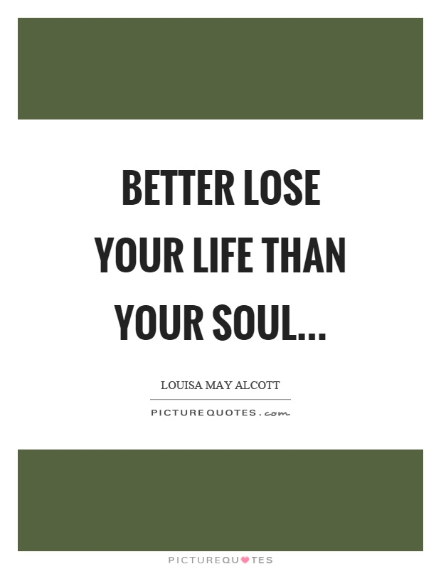 Better lose your life than your soul… Picture Quote #1
