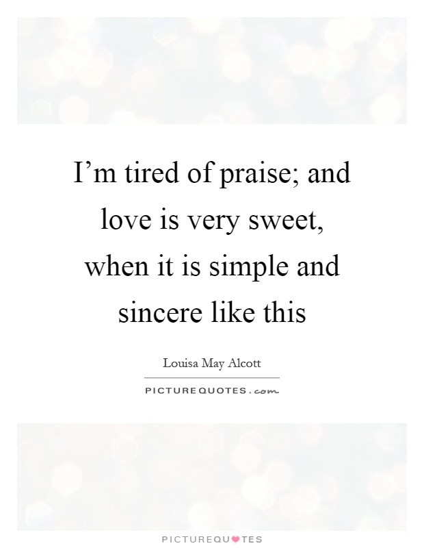 I'm tired of praise; and love is very sweet, when it is simple and sincere like this Picture Quote #1
