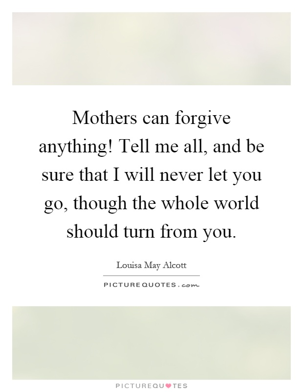 Mothers can forgive anything! Tell me all, and be sure that I will never let you go, though the whole world should turn from you Picture Quote #1