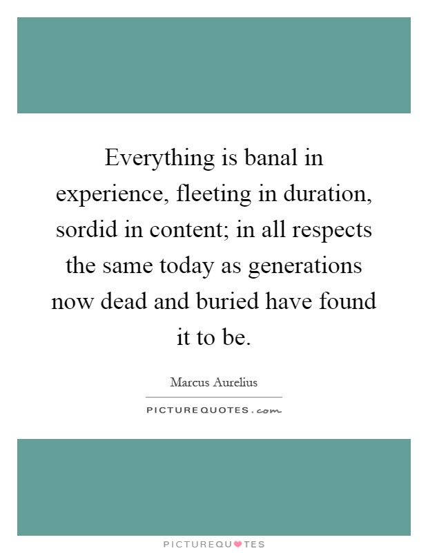 Everything is banal in experience, fleeting in duration, sordid in content; in all respects the same today as generations now dead and buried have found it to be Picture Quote #1