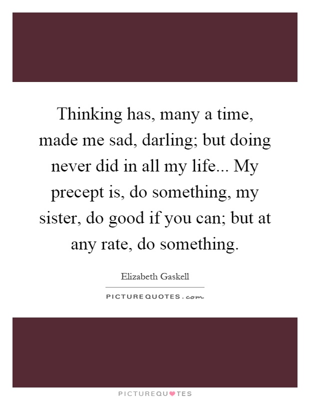 Thinking has, many a time, made me sad, darling; but doing never did in all my life... My precept is, do something, my sister, do good if you can; but at any rate, do something Picture Quote #1