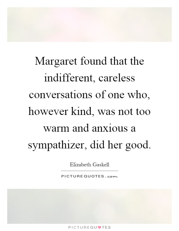 Margaret found that the indifferent, careless conversations of one who, however kind, was not too warm and anxious a sympathizer, did her good Picture Quote #1