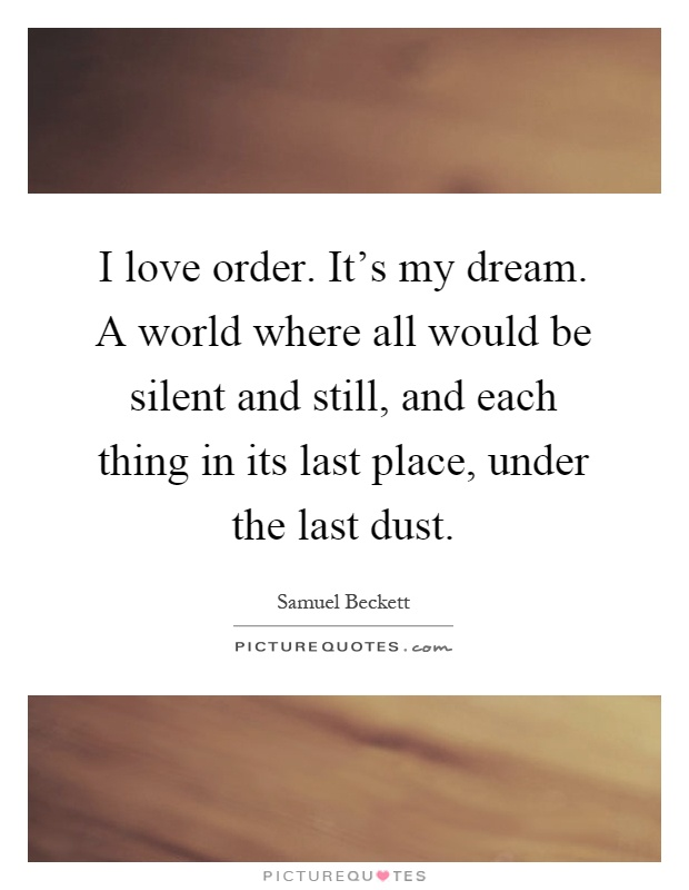 I love order. It's my dream. A world where all would be silent and still, and each thing in its last place, under the last dust Picture Quote #1