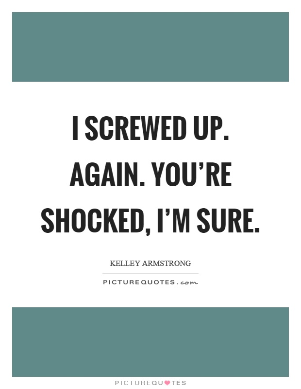 I screwed up. Again. You're shocked, I'm sure Picture Quote #1
