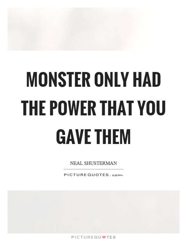 Monster only had the power that you gave them Picture Quote #1