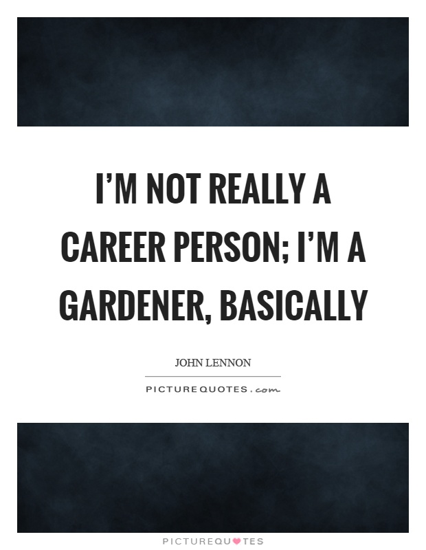 I'm not really a career person; I'm a gardener, basically Picture Quote #1