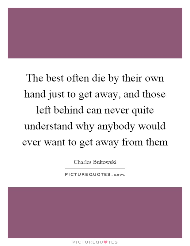 The best often die by their own hand just to get away, and those left behind can never quite understand why anybody would ever want to get away from them Picture Quote #1