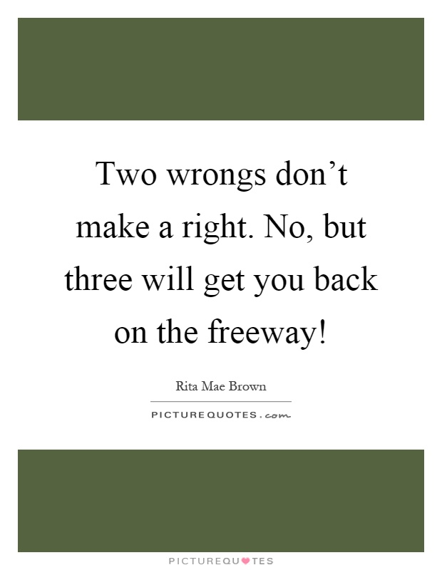two wrongs dont make a right A second misdeed or mistake does not cancel the first, as in don't take his ball just because he took yours—two wrongs do not make a right this proverbial adage.