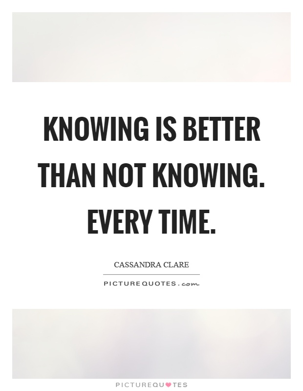 Knowing is better than not knowing. Every time Picture Quote #1