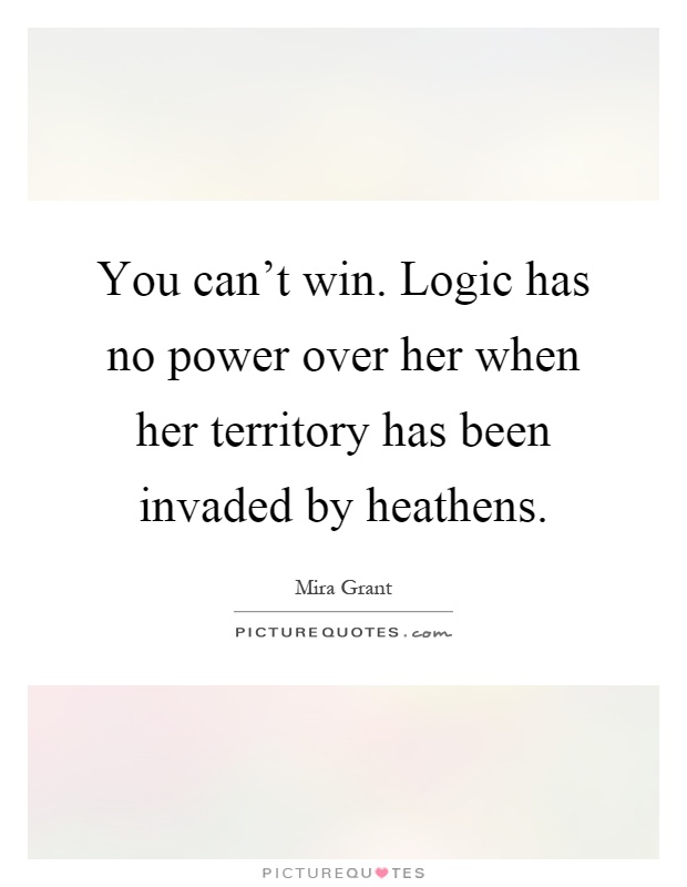 You can't win. Logic has no power over her when her territory has been invaded by heathens Picture Quote #1