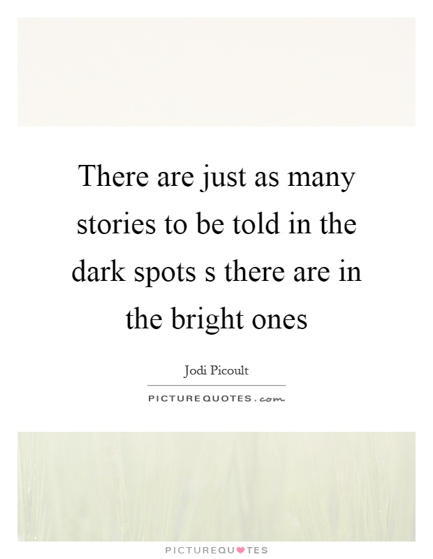 There are just as many stories to be told in the dark spots s there are in the bright ones Picture Quote #1