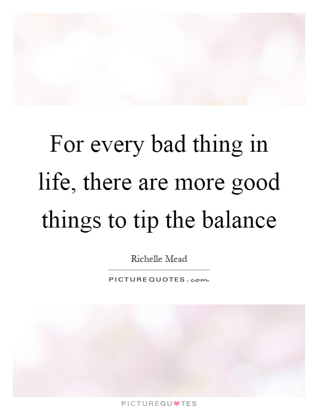 For every bad thing in life, there are more good things to tip the balance Picture Quote #1
