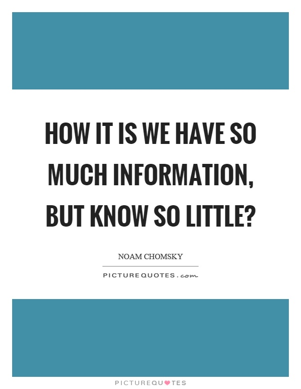 How it is we have so much information, but know so little? Picture Quote #1