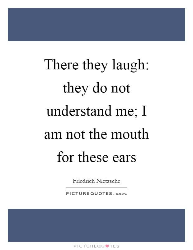 There they laugh: they do not understand me; I am not the mouth for these ears Picture Quote #1