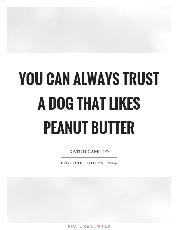 You can always trust a dog that likes peanut butter Picture Quote #1