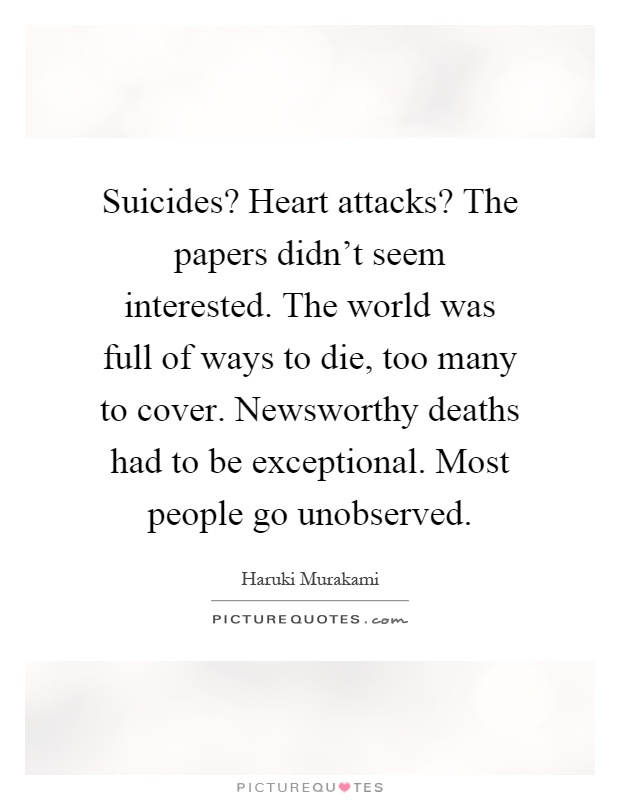 Suicides? Heart attacks? The papers didn't seem interested. The world was full of ways to die, too many to cover. Newsworthy deaths had to be exceptional. Most people go unobserved Picture Quote #1