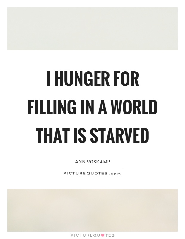 I hunger for filling in a world that is starved Picture Quote #1