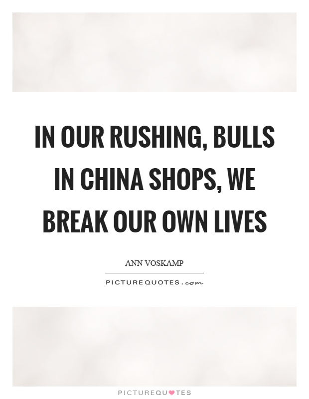 In our rushing, bulls in china shops, we break our own lives Picture Quote #1