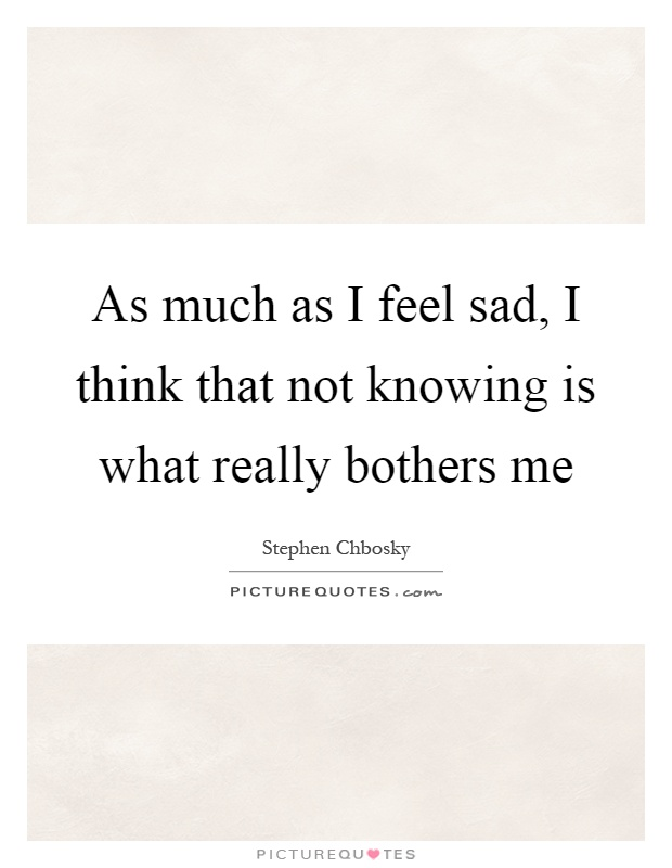 As much as I feel sad, I think that not knowing is what really bothers me Picture Quote #1