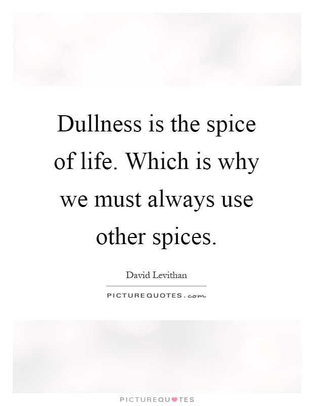 Dullness is the spice of life. Which is why we must always use other spices Picture Quote #1