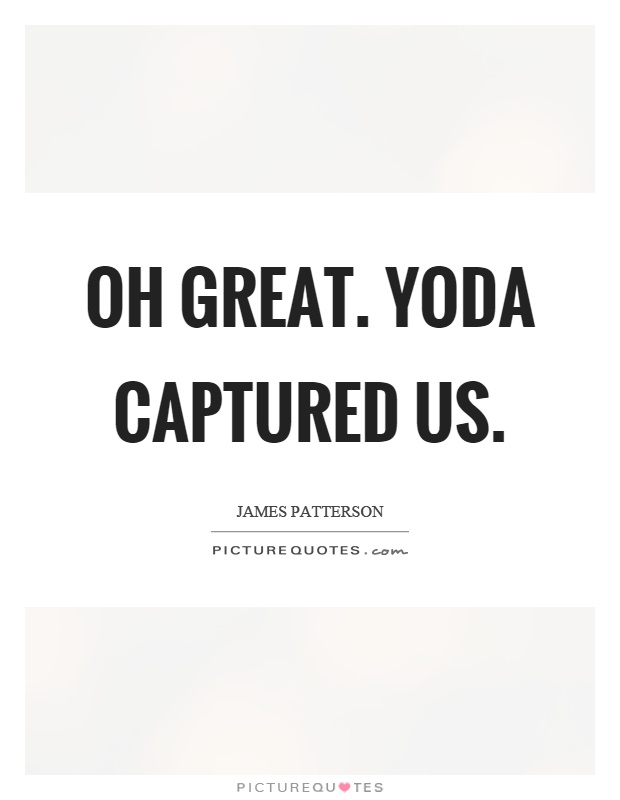 Oh great. Yoda captured us Picture Quote #1