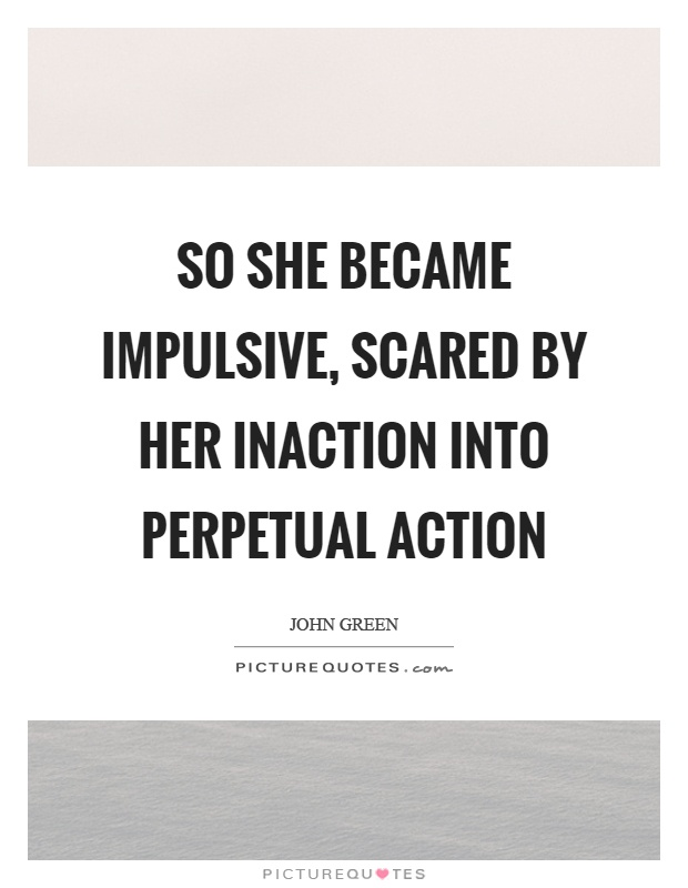 So she became impulsive, scared by her inaction into perpetual action Picture Quote #1