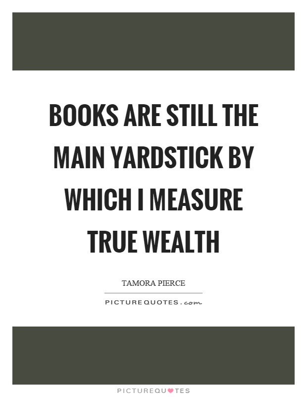 Books are still the main yardstick by which I measure true wealth Picture Quote #1