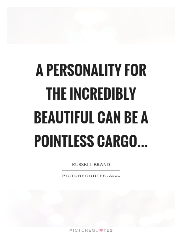 A personality for the incredibly beautiful can be a pointless cargo Picture Quote #1