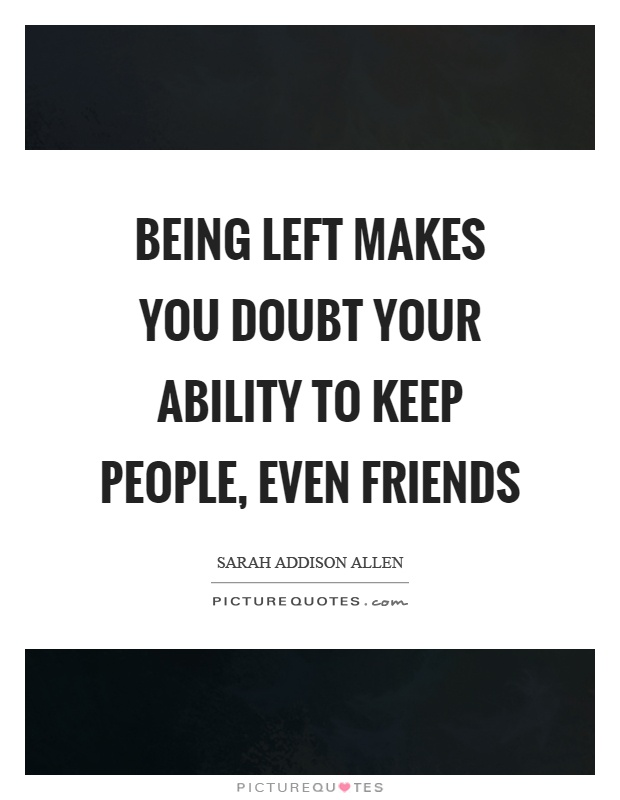 Being left makes you doubt your ability to keep people, even friends Picture Quote #1