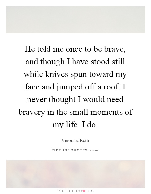 He told me once to be brave, and though I have stood still while knives spun toward my face and jumped off a roof, I never thought I would need bravery in the small moments of my life. I do Picture Quote #1