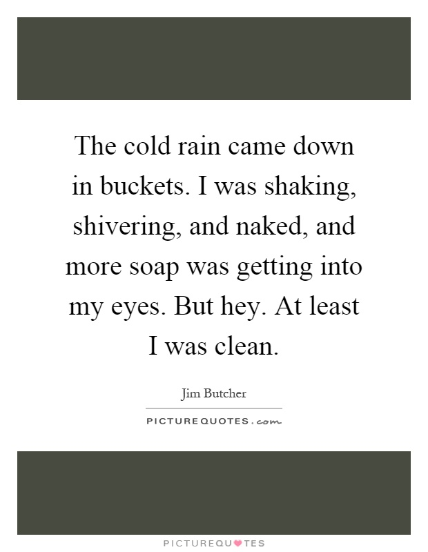 The cold rain came down in buckets. I was shaking, shivering, and naked, and more soap was getting into my eyes. But hey. At least I was clean Picture Quote #1
