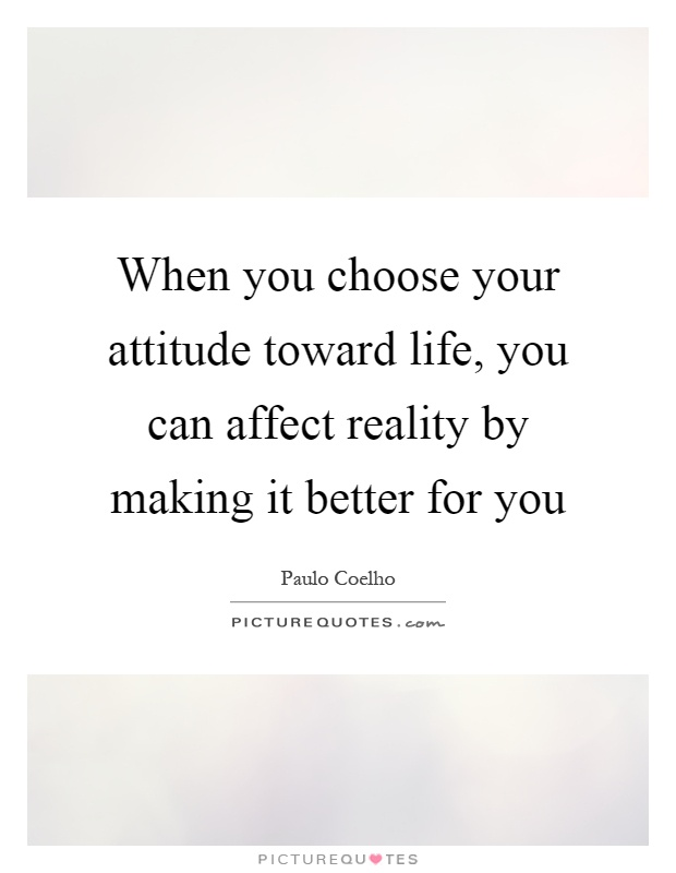 When you choose your attitude toward life, you can affect reality by making it better for you Picture Quote #1