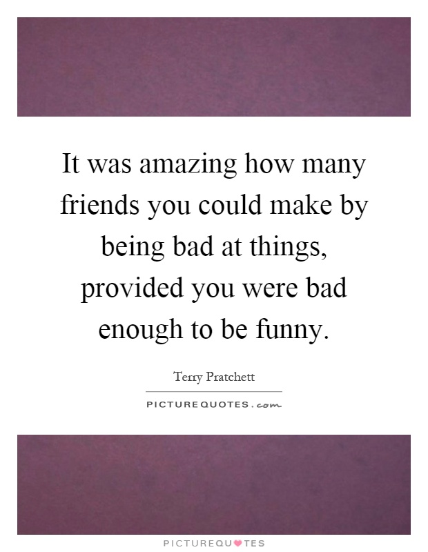 It was amazing how many friends you could make by being bad at things, provided you were bad enough to be funny Picture Quote #1