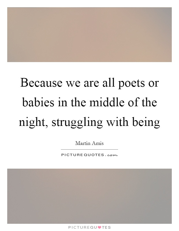 Because we are all poets or babies in the middle of the night, struggling with being Picture Quote #1