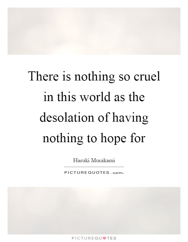 There is nothing so cruel in this world as the desolation of having nothing to hope for Picture Quote #1