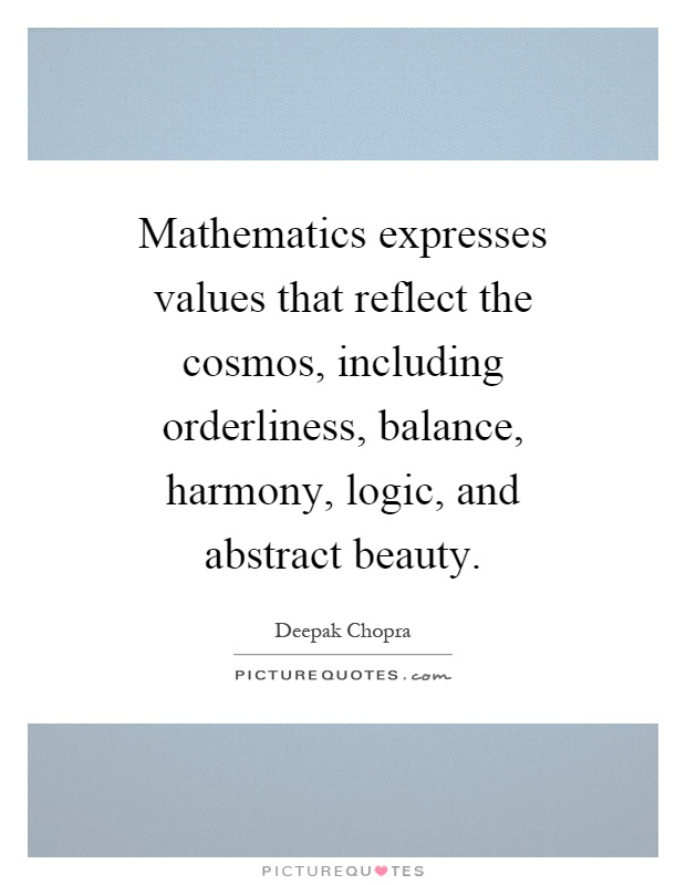 Mathematics expresses values that reflect the cosmos, including orderliness, balance, harmony, logic, and abstract beauty Picture Quote #1