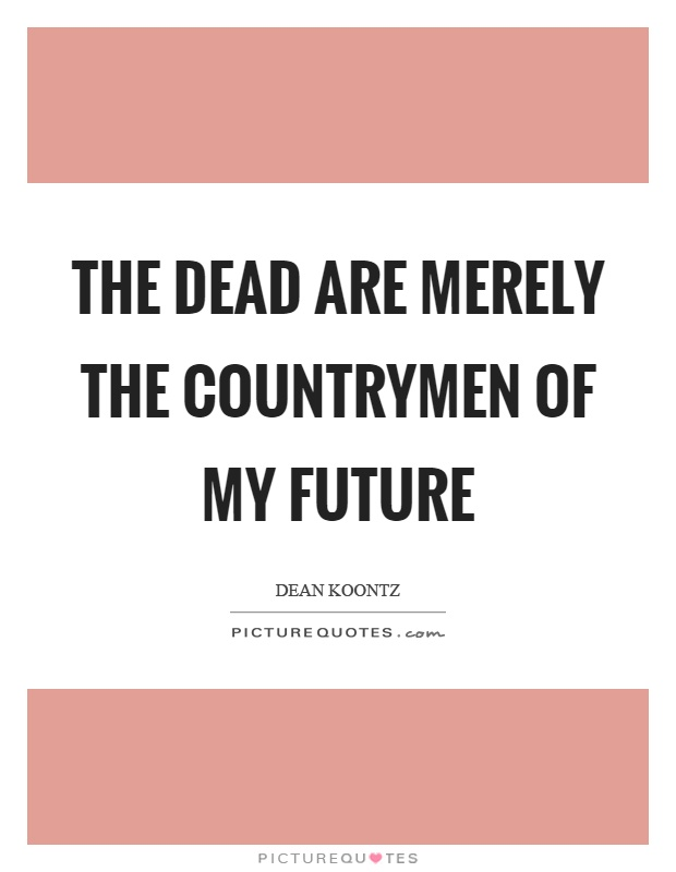 The dead are merely the countrymen of my future Picture Quote #1